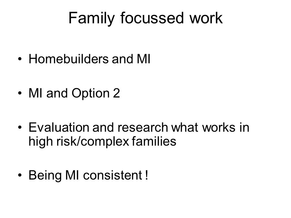 Family focussed work Homebuilders and MI MI and Option 2 Evaluation and research what works in high risk/complex families Being MI consistent !