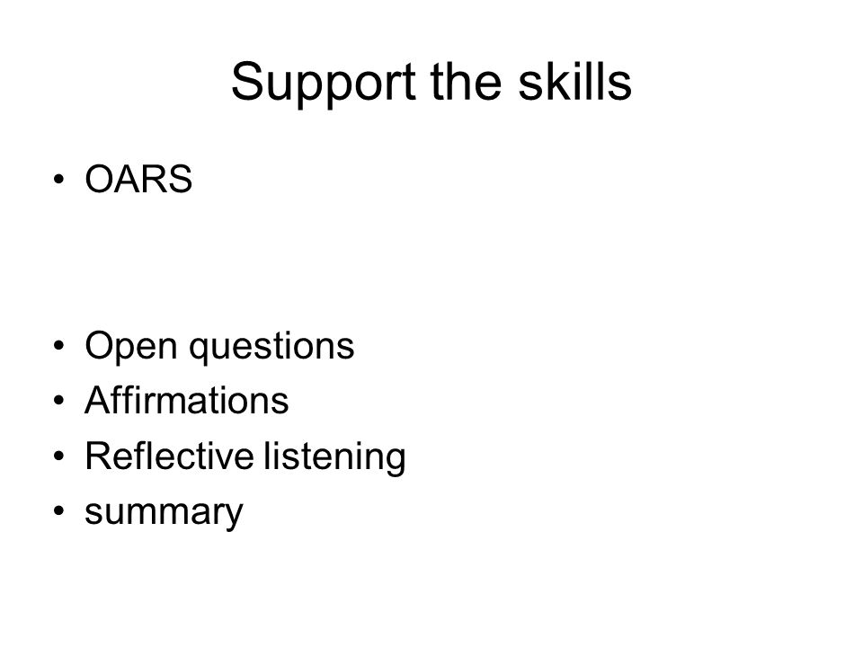 Support the skills OARS Open questions Affirmations Reflective listening summary