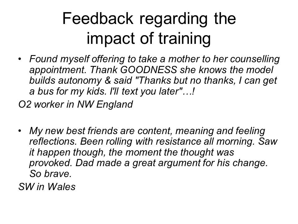 Feedback regarding the impact of training Found myself offering to take a mother to her counselling appointment. Thank GOODNESS she knows the model bu