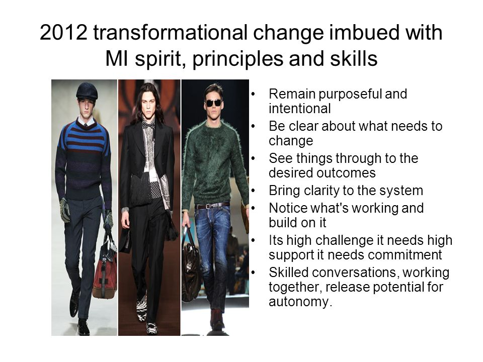2012 transformational change imbued with MI spirit, principles and skills Remain purposeful and intentional Be clear about what needs to change See th