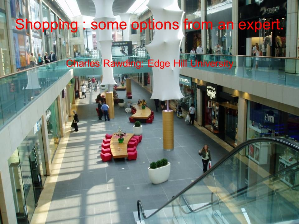 Shopping : some options from an expert. Charles Rawding: Edge Hill University