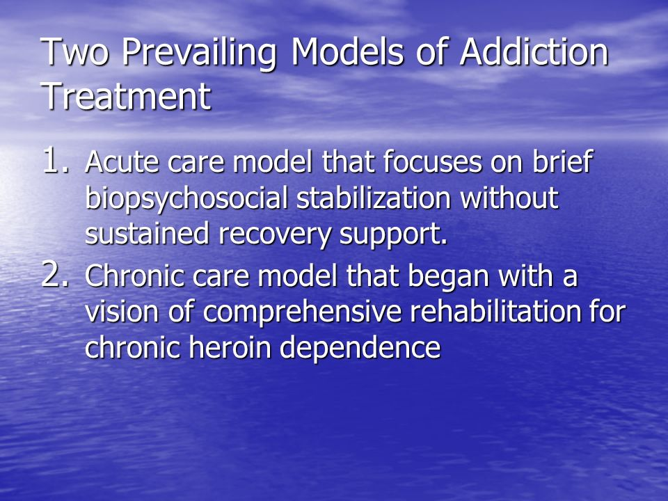 Two Prevailing Models of Addiction Treatment 1.