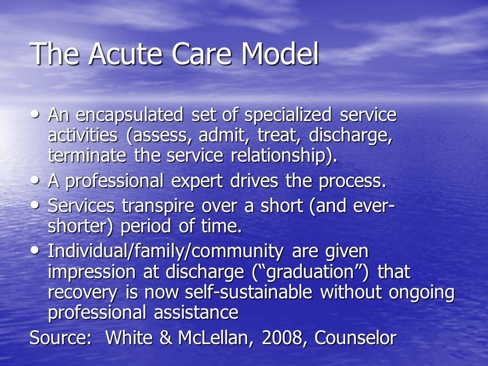 The Acute Care Model An encapsulated set of specialized service activities (assess, admit, treat, discharge, terminate the service relationship). An e