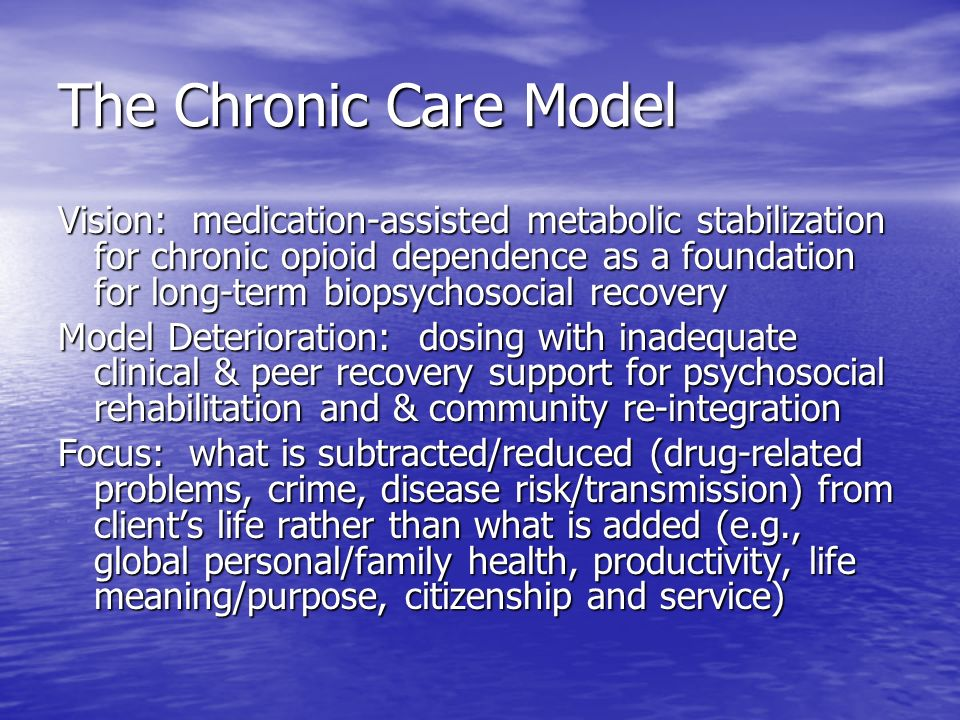 The Chronic Care Model Vision: medication-assisted metabolic stabilization for chronic opioid dependence as a foundation for long-term biopsychosocial