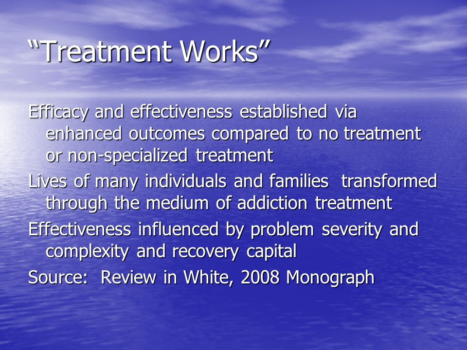 Treatment Works Efficacy and effectiveness established via enhanced outcomes compared to no treatment or non-specialized treatment Lives of many individuals and families transformed through the medium of addiction treatment Effectiveness influenced by problem severity and complexity and recovery capital Source: Review in White, 2008 Monograph