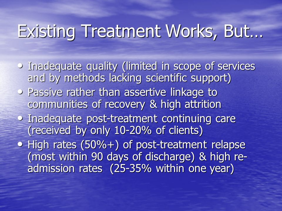 Existing Treatment Works, But… Inadequate quality (limited in scope of services and by methods lacking scientific support) Inadequate quality (limited in scope of services and by methods lacking scientific support) Passive rather than assertive linkage to communities of recovery & high attrition Passive rather than assertive linkage to communities of recovery & high attrition Inadequate post-treatment continuing care (received by only 10-20% of clients) Inadequate post-treatment continuing care (received by only 10-20% of clients) High rates (50%+) of post-treatment relapse (most within 90 days of discharge) & high re- admission rates (25-35% within one year) High rates (50%+) of post-treatment relapse (most within 90 days of discharge) & high re- admission rates (25-35% within one year)