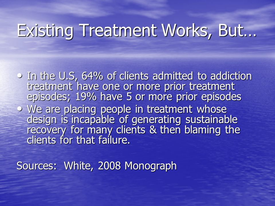 Existing Treatment Works, But… In the U.S, 64% of clients admitted to addiction treatment have one or more prior treatment episodes; 19% have 5 or more prior episodes In the U.S, 64% of clients admitted to addiction treatment have one or more prior treatment episodes; 19% have 5 or more prior episodes We are placing people in treatment whose design is incapable of generating sustainable recovery for many clients & then blaming the clients for that failure.