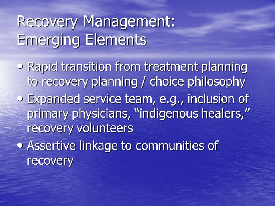 Recovery Management: Emerging Elements Rapid transition from treatment planning to recovery planning / choice philosophy Rapid transition from treatme