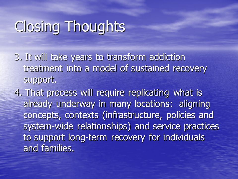 Closing Thoughts 3. It will take years to transform addiction treatment into a model of sustained recovery support. 4. That process will require repli