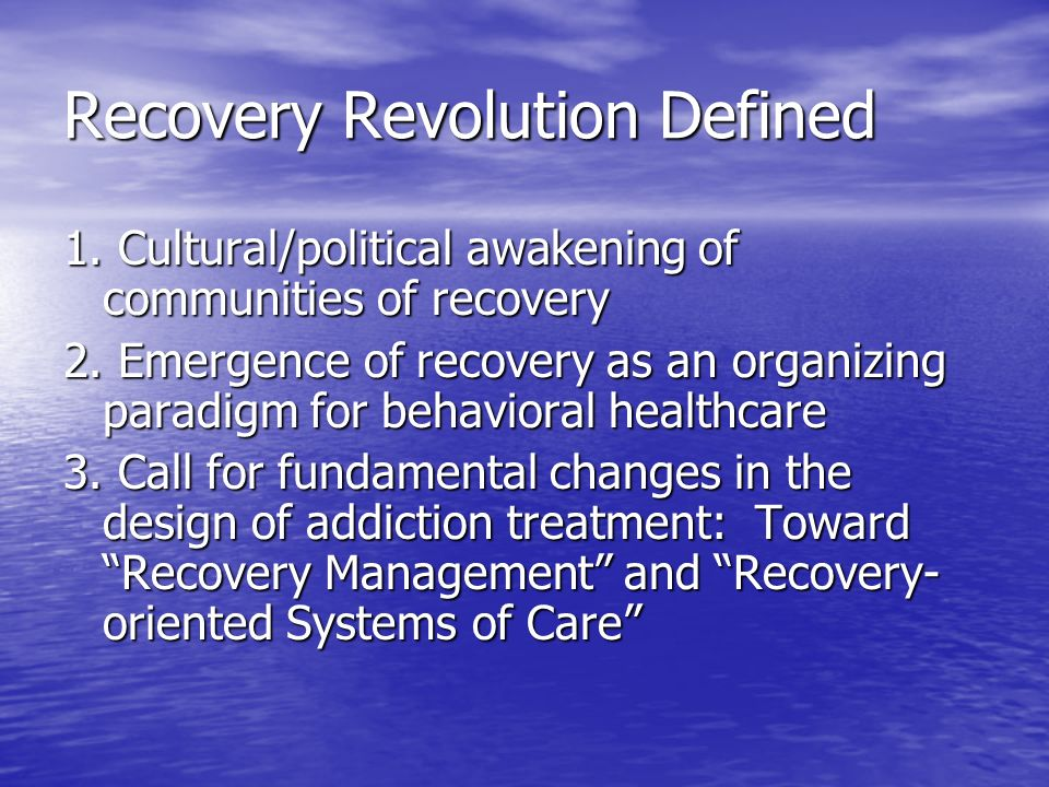 Recovery Revolution Defined 1. Cultural/political awakening of communities of recovery 2. Emergence of recovery as an organizing paradigm for behavior