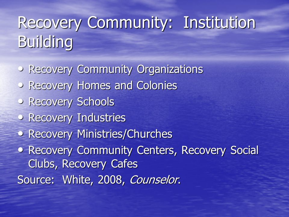Recovery Community: Institution Building Recovery Community Organizations Recovery Community Organizations Recovery Homes and Colonies Recovery Homes and Colonies Recovery Schools Recovery Schools Recovery Industries Recovery Industries Recovery Ministries/Churches Recovery Ministries/Churches Recovery Community Centers, Recovery Social Clubs, Recovery Cafes Recovery Community Centers, Recovery Social Clubs, Recovery Cafes Source: White, 2008, Counselor.