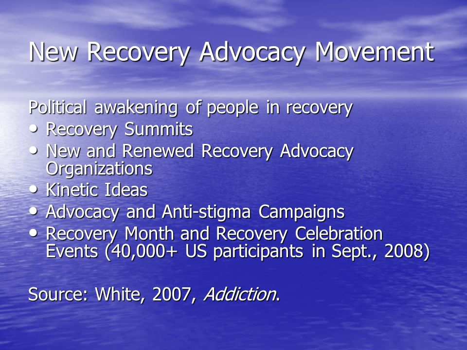New Recovery Advocacy Movement Political awakening of people in recovery Recovery Summits Recovery Summits New and Renewed Recovery Advocacy Organizations New and Renewed Recovery Advocacy Organizations Kinetic Ideas Kinetic Ideas Advocacy and Anti-stigma Campaigns Advocacy and Anti-stigma Campaigns Recovery Month and Recovery Celebration Events (40,000+ US participants in Sept., 2008) Recovery Month and Recovery Celebration Events (40,000+ US participants in Sept., 2008) Source: White, 2007, Addiction.