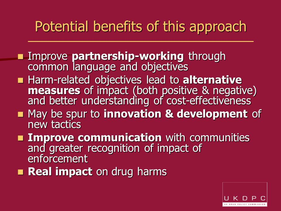Potential benefits of this approach Improve partnership-working through common language and objectives Improve partnership-working through common language and objectives Harm-related objectives lead to alternative measures of impact (both positive & negative) and better understanding of cost-effectiveness Harm-related objectives lead to alternative measures of impact (both positive & negative) and better understanding of cost-effectiveness May be spur to innovation & development of new tactics May be spur to innovation & development of new tactics Improve communication with communities and greater recognition of impact of enforcement Improve communication with communities and greater recognition of impact of enforcement Real impact on drug harms Real impact on drug harms