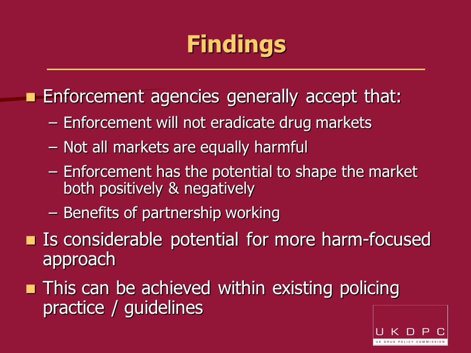 Findings Enforcement agencies generally accept that: Enforcement agencies generally accept that: –Enforcement will not eradicate drug markets –Not all markets are equally harmful –Enforcement has the potential to shape the market both positively & negatively –Benefits of partnership working Is considerable potential for more harm-focused approach Is considerable potential for more harm-focused approach This can be achieved within existing policing practice / guidelines This can be achieved within existing policing practice / guidelines