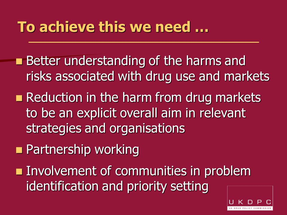 To achieve this we need … Better understanding of the harms and risks associated with drug use and markets Better understanding of the harms and risks associated with drug use and markets Reduction in the harm from drug markets to be an explicit overall aim in relevant strategies and organisations Reduction in the harm from drug markets to be an explicit overall aim in relevant strategies and organisations Partnership working Partnership working Involvement of communities in problem identification and priority setting Involvement of communities in problem identification and priority setting