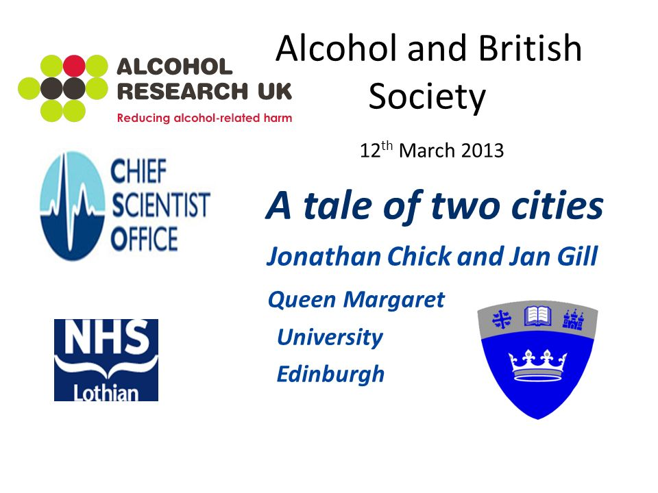 Alcohol and British Society 12 th March 2013 A tale of two cities Jonathan Chick and Jan Gill Queen Margaret University Edinburgh
