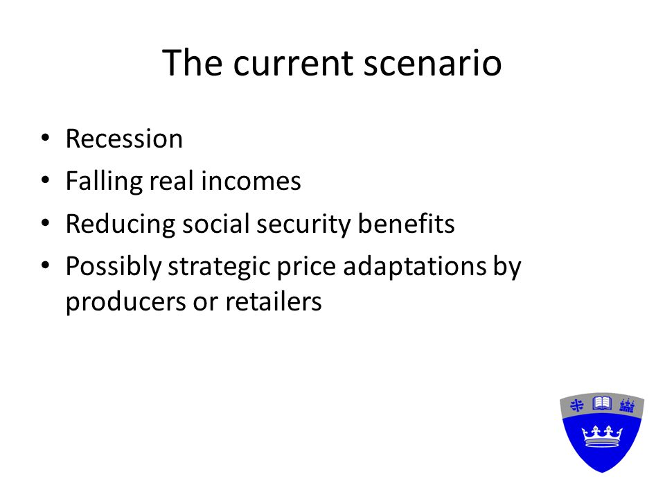 The current scenario Recession Falling real incomes Reducing social security benefits Possibly strategic price adaptations by producers or retailers