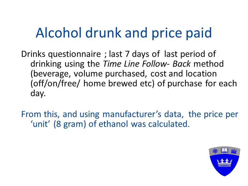 Alcohol drunk and price paid Drinks questionnaire ; last 7 days of last period of drinking using the Time Line Follow- Back method (beverage, volume purchased, cost and location (off/on/free/ home brewed etc) of purchase for each day.