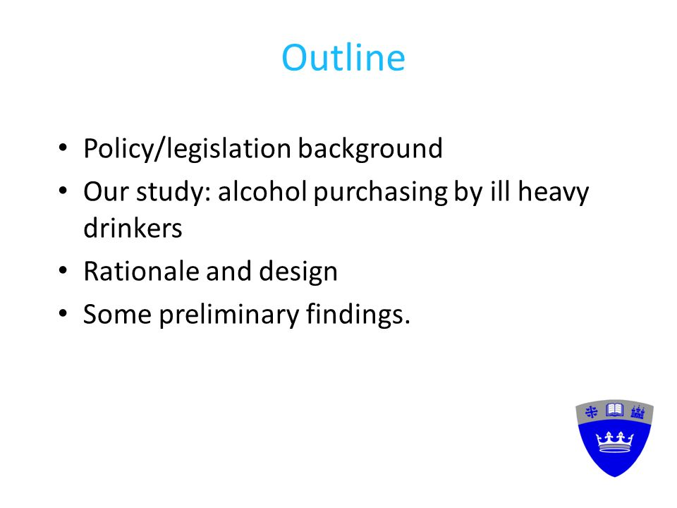 Outline Policy/legislation background Our study: alcohol purchasing by ill heavy drinkers Rationale and design Some preliminary findings.