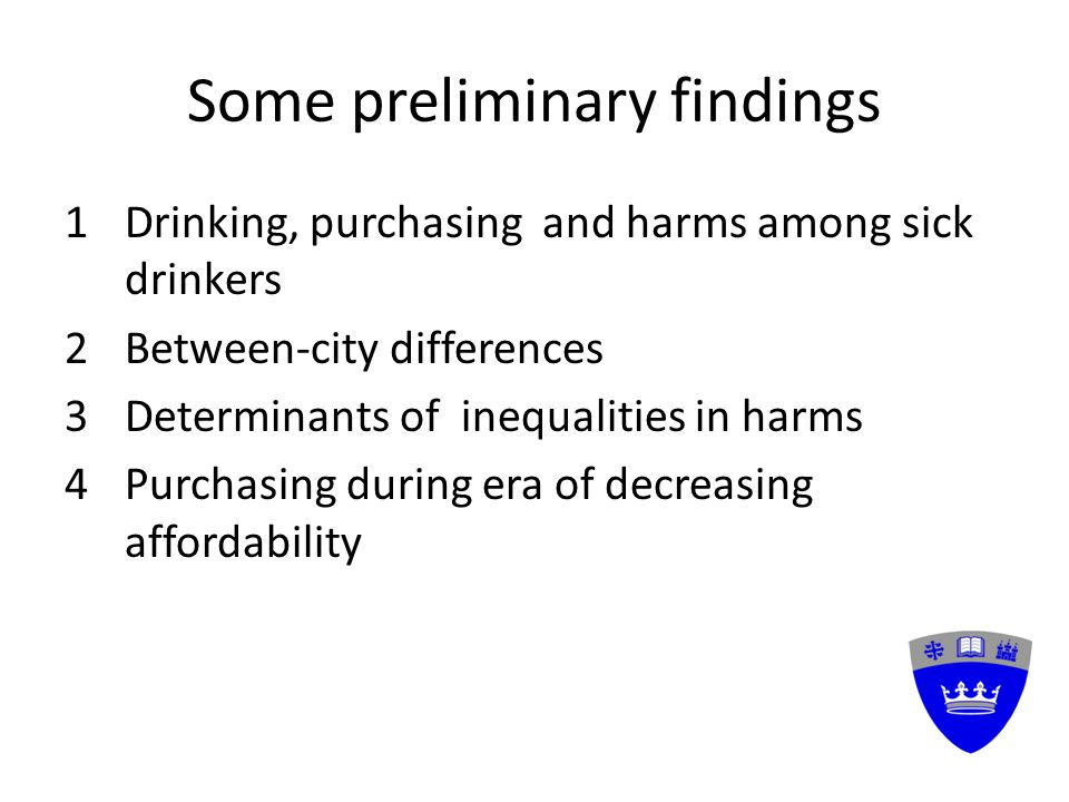 Some preliminary findings 1Drinking, purchasing and harms among sick drinkers 2Between-city differences 3Determinants of inequalities in harms 4Purchasing during era of decreasing affordability