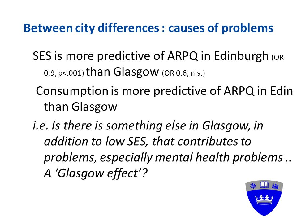 Between city differences : causes of problems SES is more predictive of ARPQ in Edinburgh (OR 0.9, p<.001) than Glasgow (OR 0.6, n.s.) Consumption is more predictive of ARPQ in Edin than Glasgow i.e.