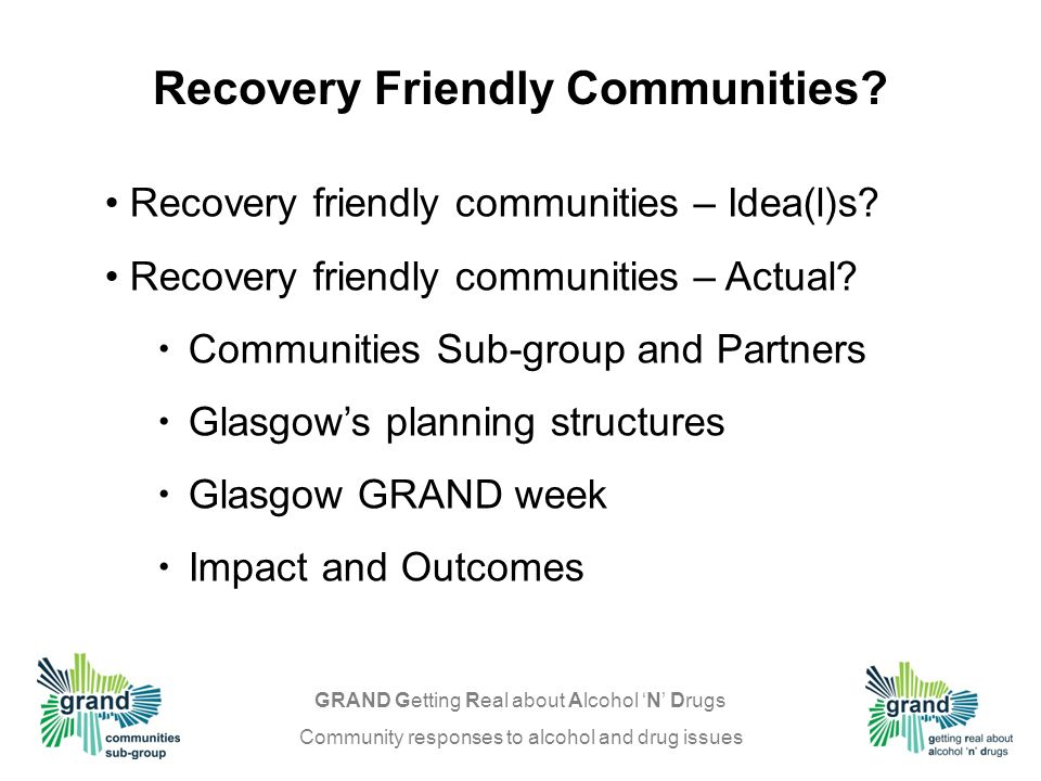 GRAND Getting Real about Alcohol N Drugs Community responses to alcohol and drug issues Recovery friendly communities – Idea(l)s.