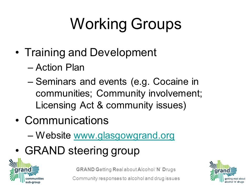 GRAND Getting Real about Alcohol N Drugs Community responses to alcohol and drug issues Greater Glasgow & Clyde Alcohol & Drug Action Team Glasgow City Addictions Planning & Implementation Group (APIG) Glasgow City Drug & Alcohol Planning Structures Training/Employment Sub-group Prevention & Education Network (PEN) Glasgow Community Safety Partnership GRAND Week Steering Group City Centre Event Working Groups Training / Development Communications Communities Sub-group Drug & Alcohol Forums Community Councils, etc Community Safety Forums