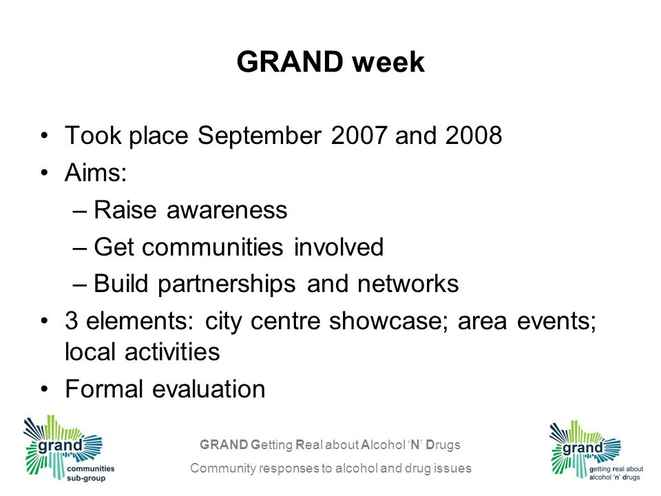 GRAND Getting Real about Alcohol N Drugs Community responses to alcohol and drug issues GRAND week Took place September 2007 and 2008 Aims: –Raise awareness –Get communities involved –Build partnerships and networks 3 elements: city centre showcase; area events; local activities Formal evaluation