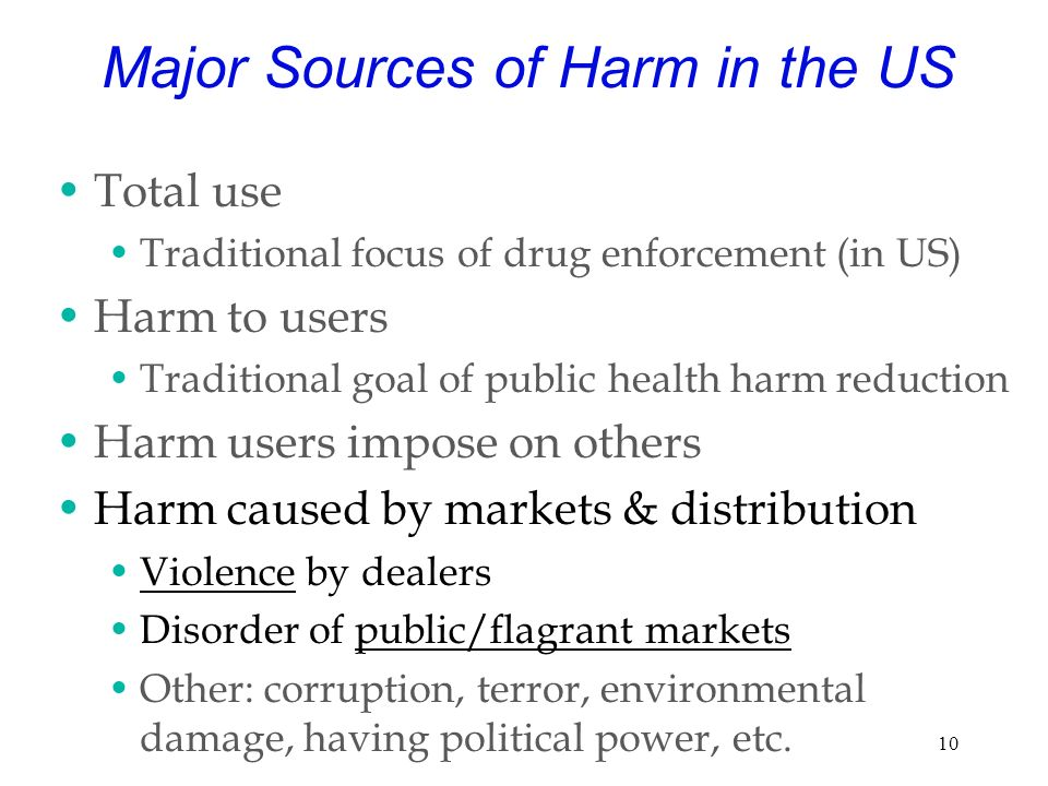 10 Major Sources of Harm in the US Total use Traditional focus of drug enforcement (in US) Harm to users Traditional goal of public health harm reduction Harm users impose on others Harm caused by markets & distribution Violence by dealers Disorder of public/flagrant markets Other: corruption, terror, environmental damage, having political power, etc.