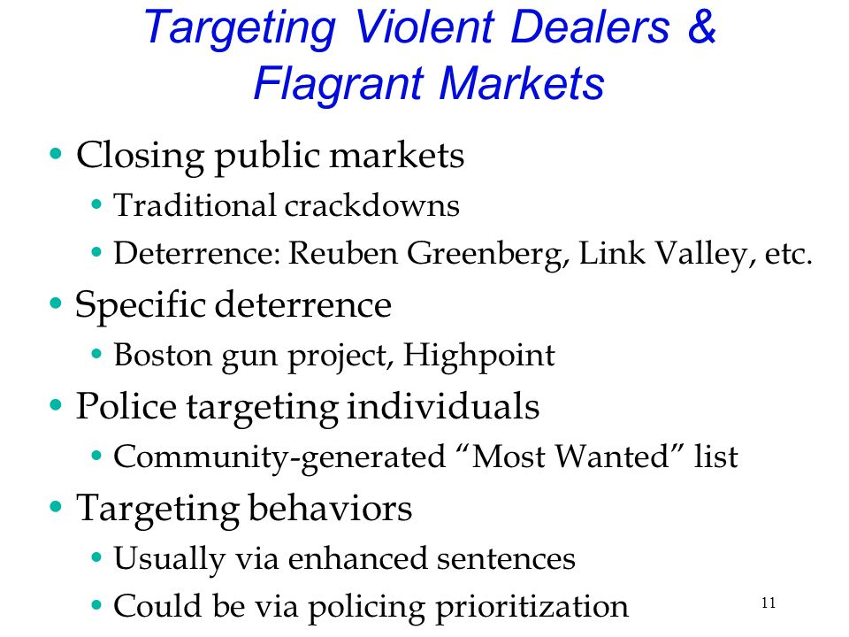 11 Targeting Violent Dealers & Flagrant Markets Closing public markets Traditional crackdowns Deterrence: Reuben Greenberg, Link Valley, etc.
