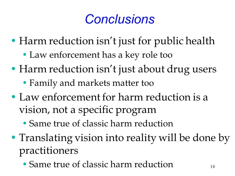 16 Conclusions Harm reduction isnt just for public health Law enforcement has a key role too Harm reduction isnt just about drug users Family and markets matter too Law enforcement for harm reduction is a vision, not a specific program Same true of classic harm reduction Translating vision into reality will be done by practitioners Same true of classic harm reduction