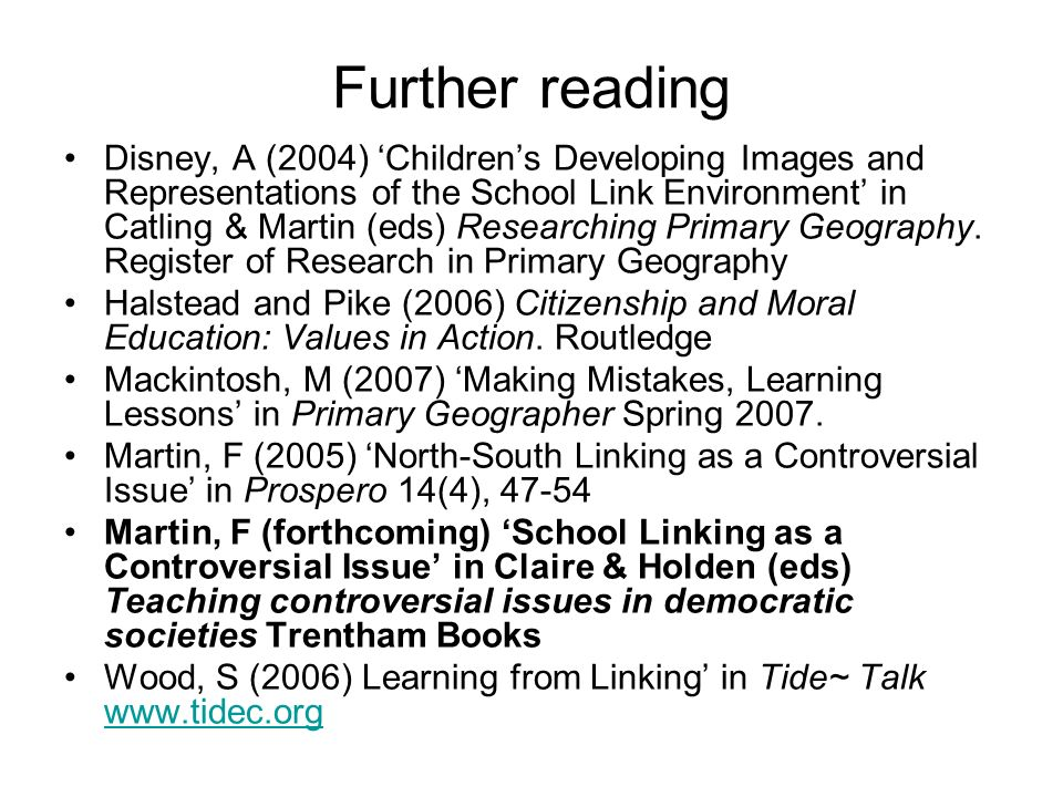 Further reading Disney, A (2004) Childrens Developing Images and Representations of the School Link Environment in Catling & Martin (eds) Researching Primary Geography.