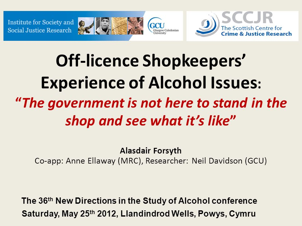 Off-licence Shopkeepers Experience of Alcohol Issues :The government is not here to stand in the shop and see what its like Alasdair Forsyth Co-app: Anne Ellaway (MRC), Researcher: Neil Davidson (GCU) The 36 th New Directions in the Study of Alcohol conference Saturday, May 25 th 2012, Llandindrod Wells, Powys, Cymru