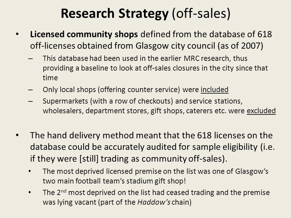 Research Strategy (off-sales) Licensed community shops defined from the database of 618 off-licenses obtained from Glasgow city council (as of 2007) – This database had been used in the earlier MRC research, thus providing a baseline to look at off-sales closures in the city since that time – Only local shops (offering counter service) were included – Supermarkets (with a row of checkouts) and service stations, wholesalers, department stores, gift shops, caterers etc.