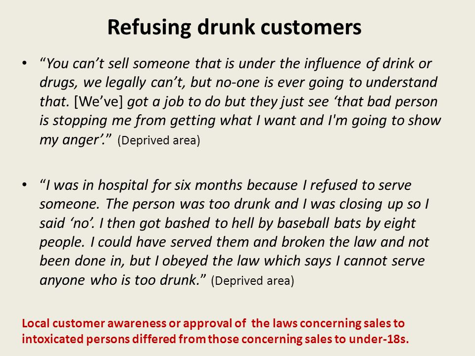 Refusing drunk customers You cant sell someone that is under the influence of drink or drugs, we legally cant, but no-one is ever going to understand that.