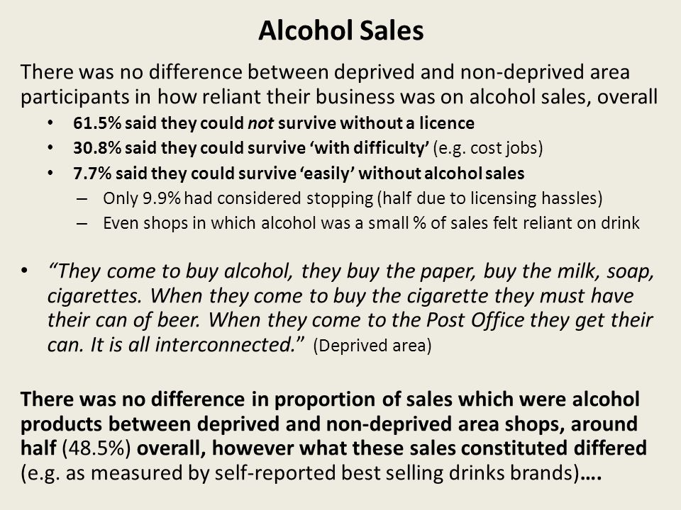 Alcohol Sales There was no difference between deprived and non-deprived area participants in how reliant their business was on alcohol sales, overall 61.5% said they could not survive without a licence 30.8% said they could survive with difficulty (e.g.