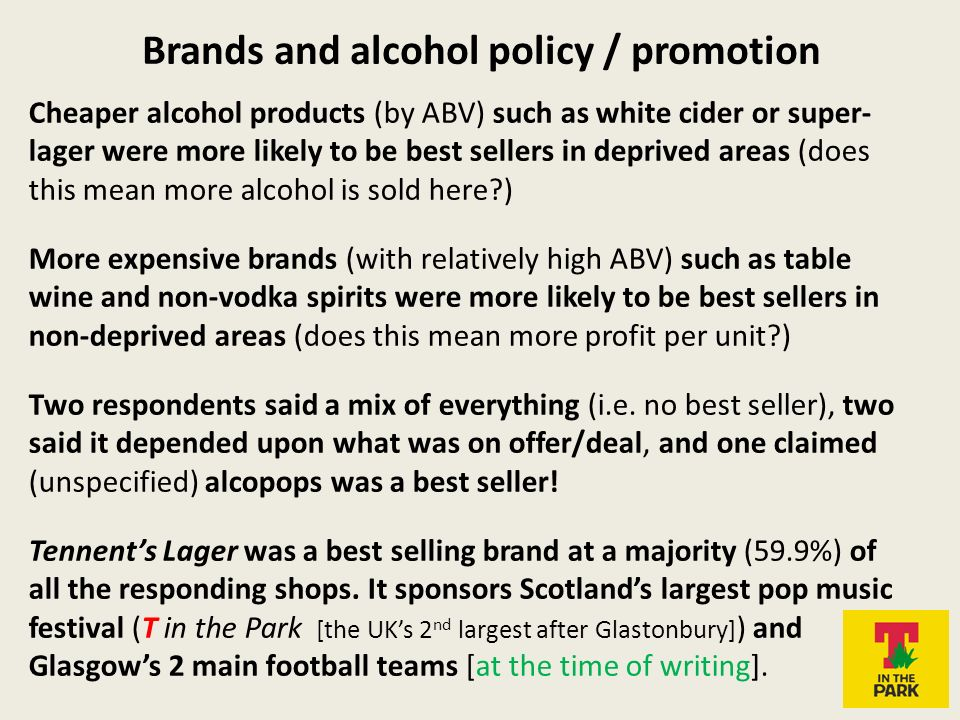 Brands and alcohol policy / promotion Cheaper alcohol products (by ABV) such as white cider or super- lager were more likely to be best sellers in deprived areas (does this mean more alcohol is sold here ) More expensive brands (with relatively high ABV) such as table wine and non-vodka spirits were more likely to be best sellers in non-deprived areas (does this mean more profit per unit ) Two respondents said a mix of everything (i.e.