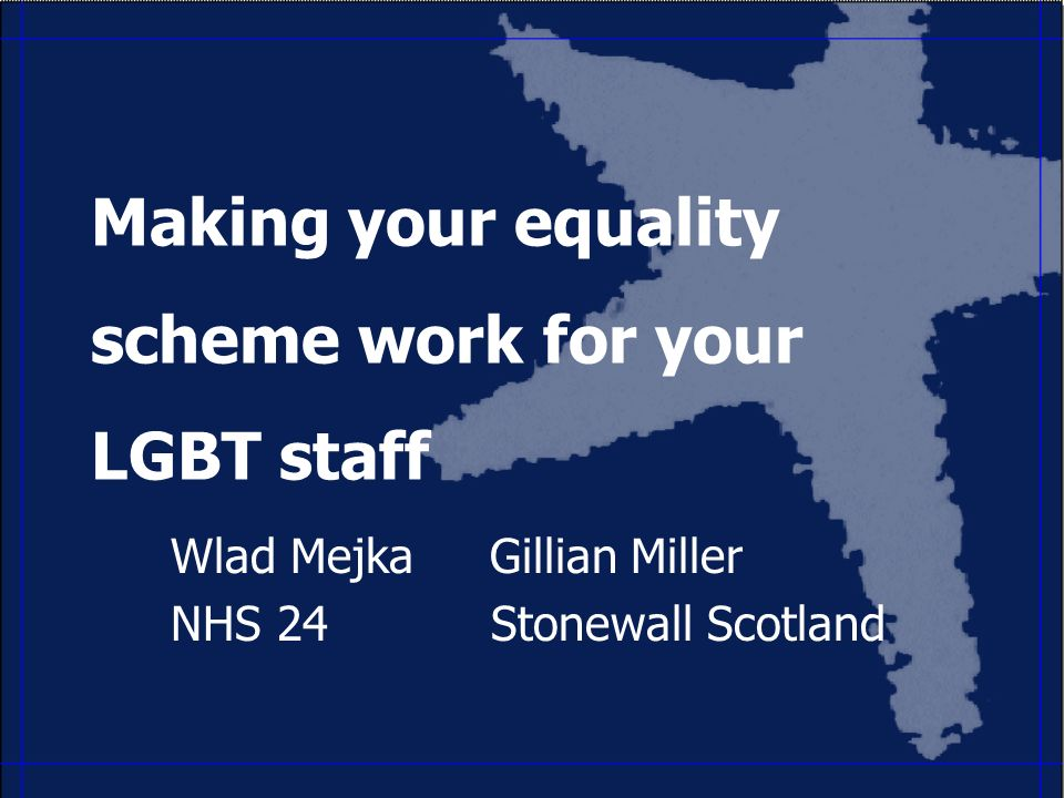 Making your equality scheme work for your LGBT staff Wlad MejkaGillian Miller NHS24 Stonewall Scotland