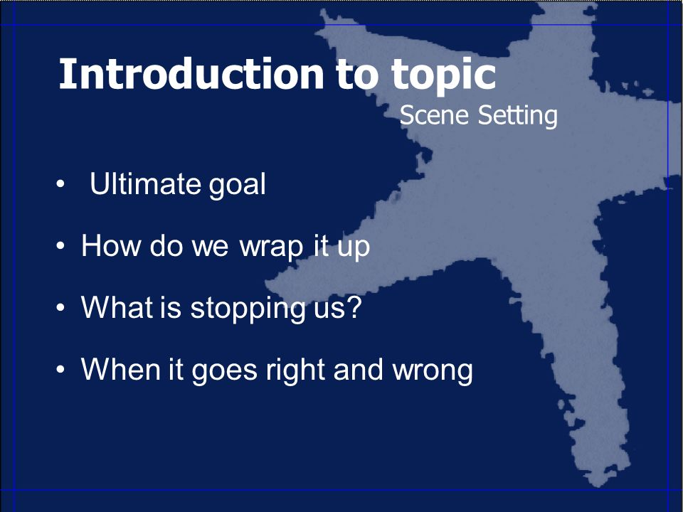 Introduction to topic Scene Setting Ultimate goal How do we wrap it up What is stopping us.