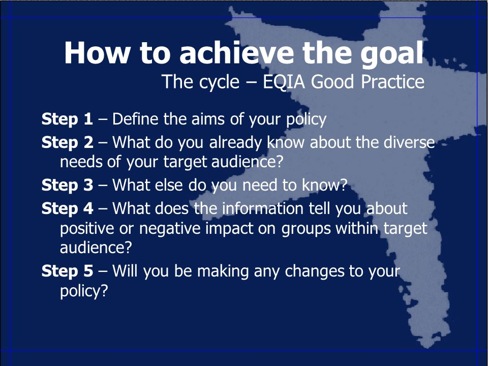 How to achieve the goal The cycle – EQIA Good Practice Step 1 – Define the aims of your policy Step 2 – What do you already know about the diverse needs of your target audience.