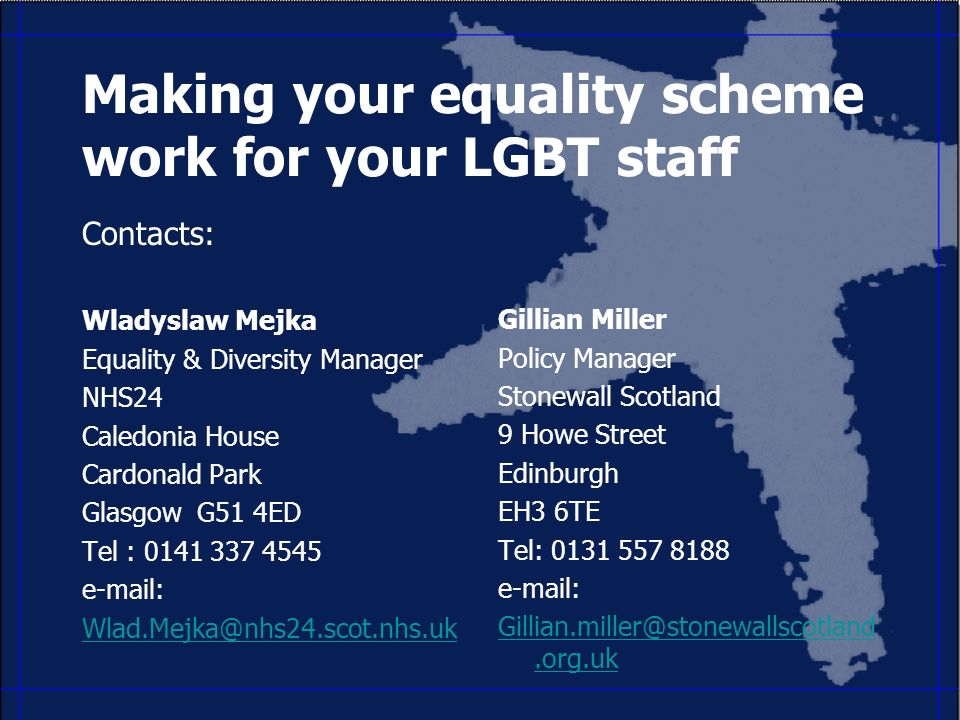 Making your equality scheme work for your LGBT staff Contacts: Wladyslaw Mejka Equality & Diversity Manager NHS24 Caledonia House Cardonald Park Glasgow G51 4ED Tel : Gillian Miller Policy Manager Stonewall Scotland 9 Howe Street Edinburgh EH3 6TE Tel: