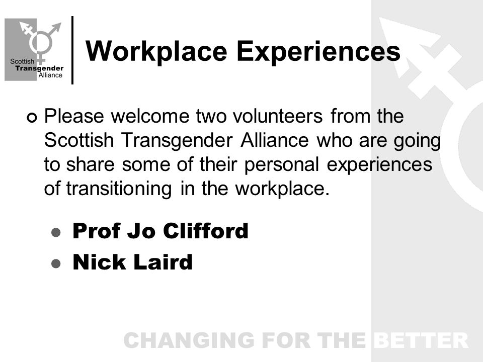 CHANGING FOR THE BETTER Workplace Experiences Please welcome two volunteers from the Scottish Transgender Alliance who are going to share some of their personal experiences of transitioning in the workplace.