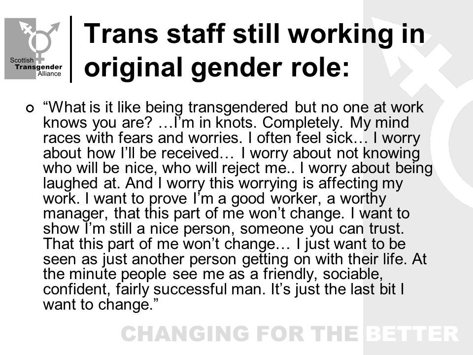 CHANGING FOR THE BETTER Trans staff still working in original gender role: What is it like being transgendered but no one at work knows you are.