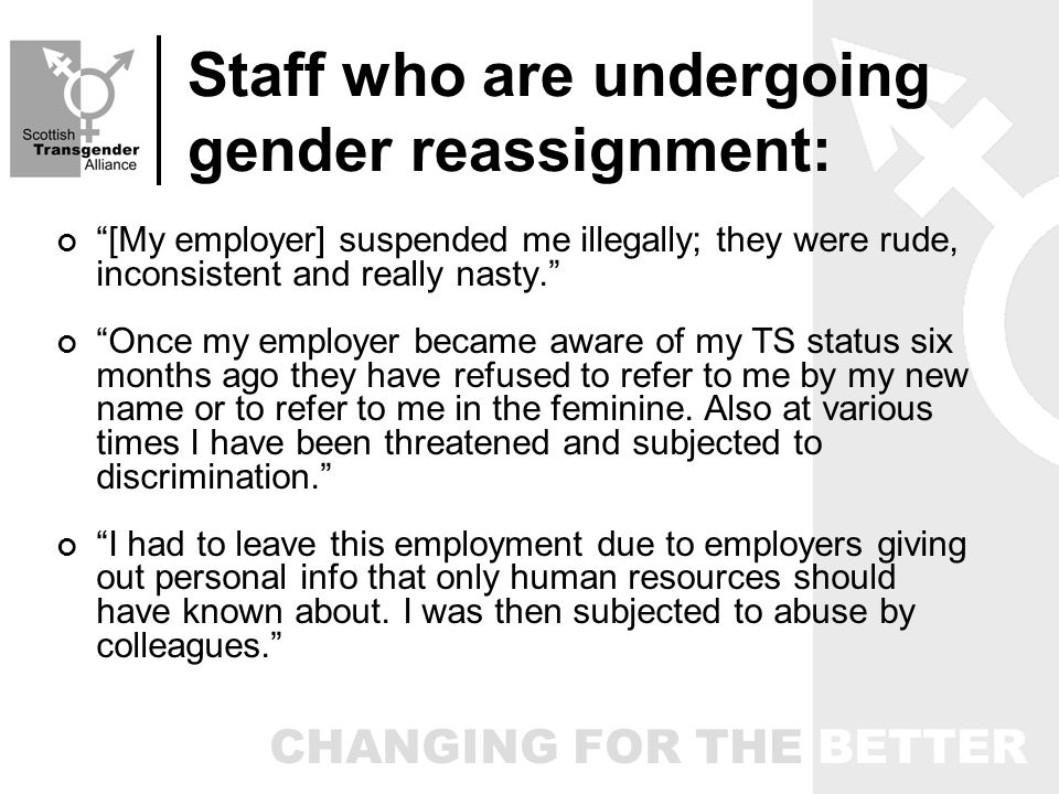 CHANGING FOR THE BETTER Staff who are undergoing gender reassignment: [My employer] suspended me illegally; they were rude, inconsistent and really nasty.