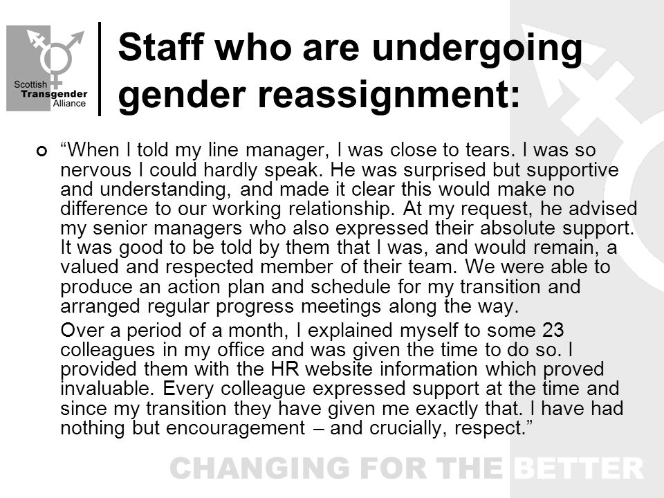 CHANGING FOR THE BETTER Staff who are undergoing gender reassignment: When I told my line manager, I was close to tears.