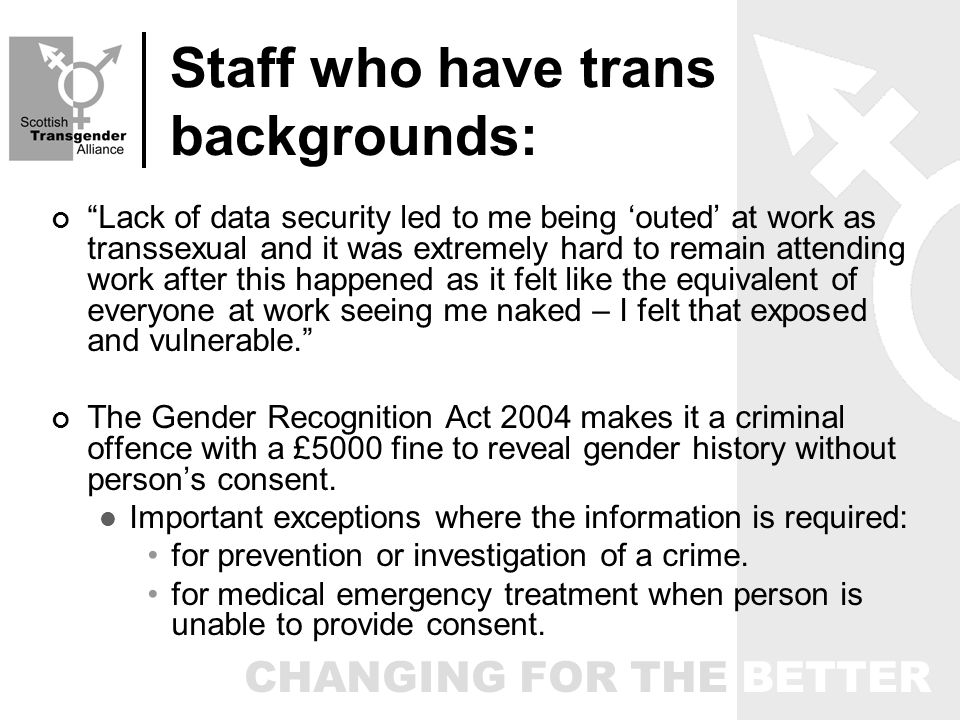 CHANGING FOR THE BETTER Staff who have trans backgrounds: Lack of data security led to me being outed at work as transsexual and it was extremely hard to remain attending work after this happened as it felt like the equivalent of everyone at work seeing me naked – I felt that exposed and vulnerable.