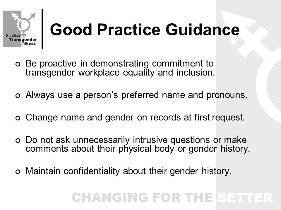 CHANGING FOR THE BETTER Good Practice Guidance Be proactive in demonstrating commitment to transgender workplace equality and inclusion.