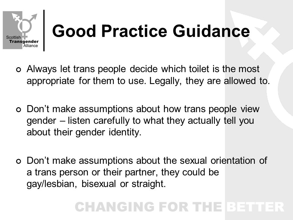 CHANGING FOR THE BETTER Good Practice Guidance Always let trans people decide which toilet is the most appropriate for them to use.
