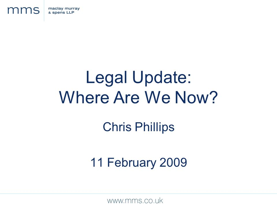 Legal Update: Where Are We Now Chris Phillips 11 February 2009
