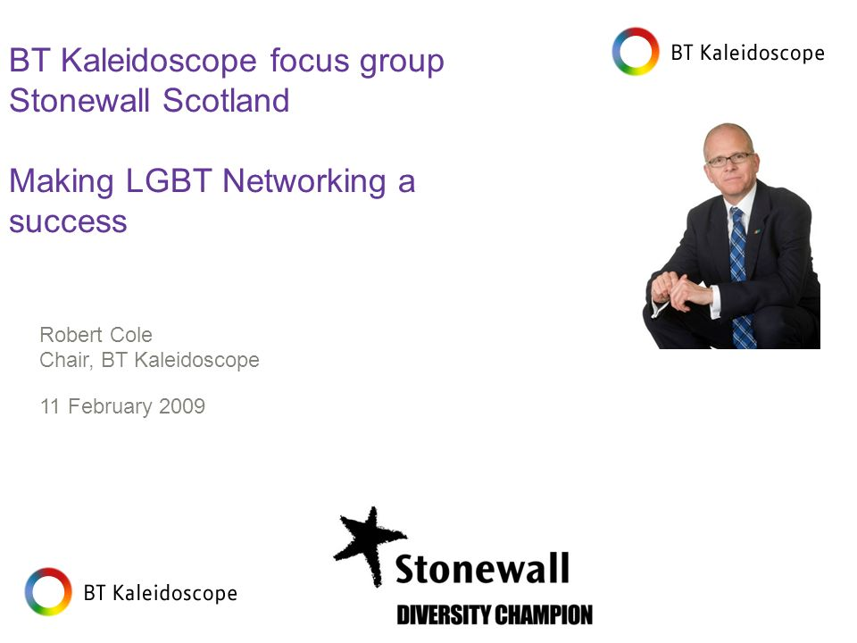 Robert Cole Chair, BT Kaleidoscope 11 February 2009 BT Kaleidoscope focus group Stonewall Scotland Making LGBT Networking a success